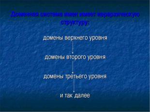 Доменная система имен имеет иерархическую структуру: домены верхнего уровня д