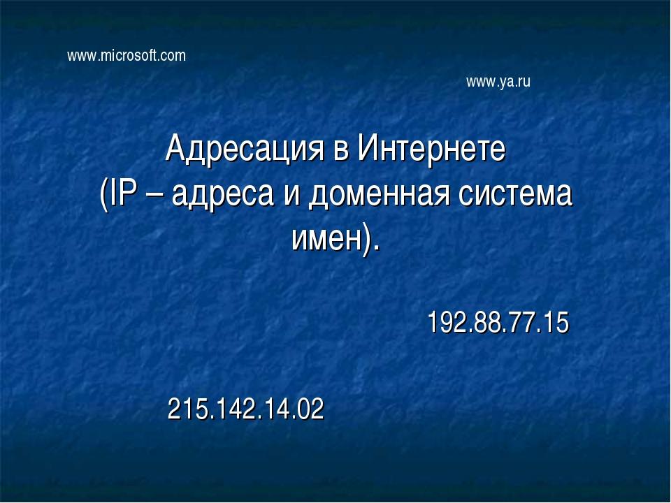 Адресация в Интернете (IP – адреса и доменная система имен). 192.88.77.15 215...