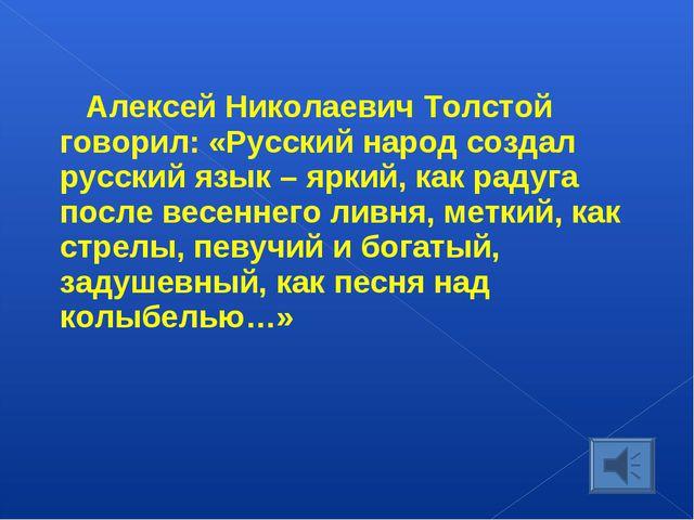 Алексей Николаевич Толстой говорил: «Русский народ создал русский язык – ярки...