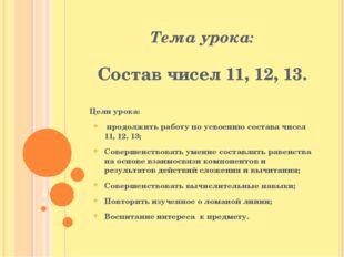 Тема урока: Состав чисел 11, 12, 13. Цели урока: продолжить работу по усвоени