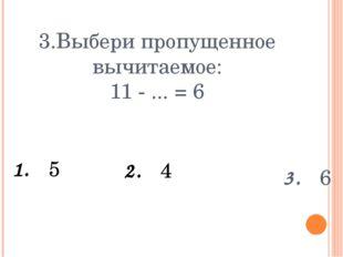 3.Выбери пропущенное вычитаемое: 11 - ... = 6 1. 5 3. 6 2. 4