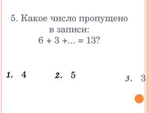 5. Какое число пропущено в записи: 6 + 3 +... = 13? 1. 4 3. 3 2. 5