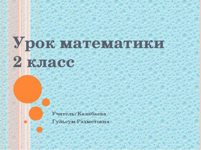 Урок математики 2 класс Учитель: Калабаева Гульсум Рахметовна