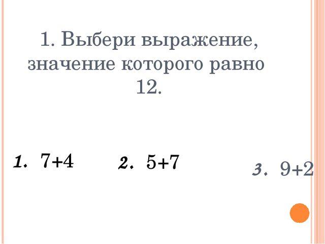 1. Выбери выражение, значение которого равно 12. 1. 7+4 3. 9+2 2. 5+7