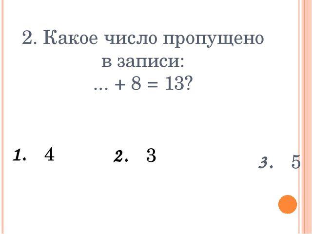 2. Какое число пропущено в записи: ... + 8 = 13? 1. 4 3. 5 2. 3