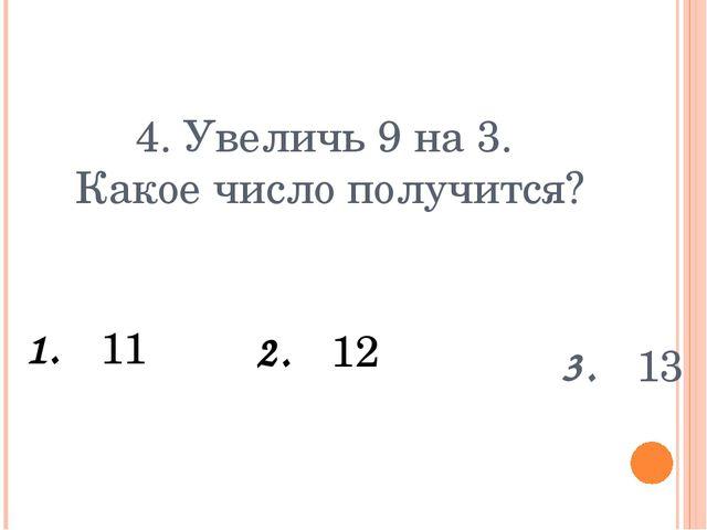 4. Увеличь 9 на 3. Какое число получится? 1. 11 3. 13 2. 12