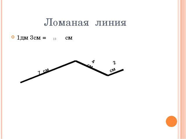 Ломаная линия 1дм 3см = см 13 7 см  4 см  2 см