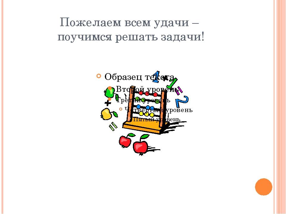 Пожелаем всем удачи – поучимся решать задачи!