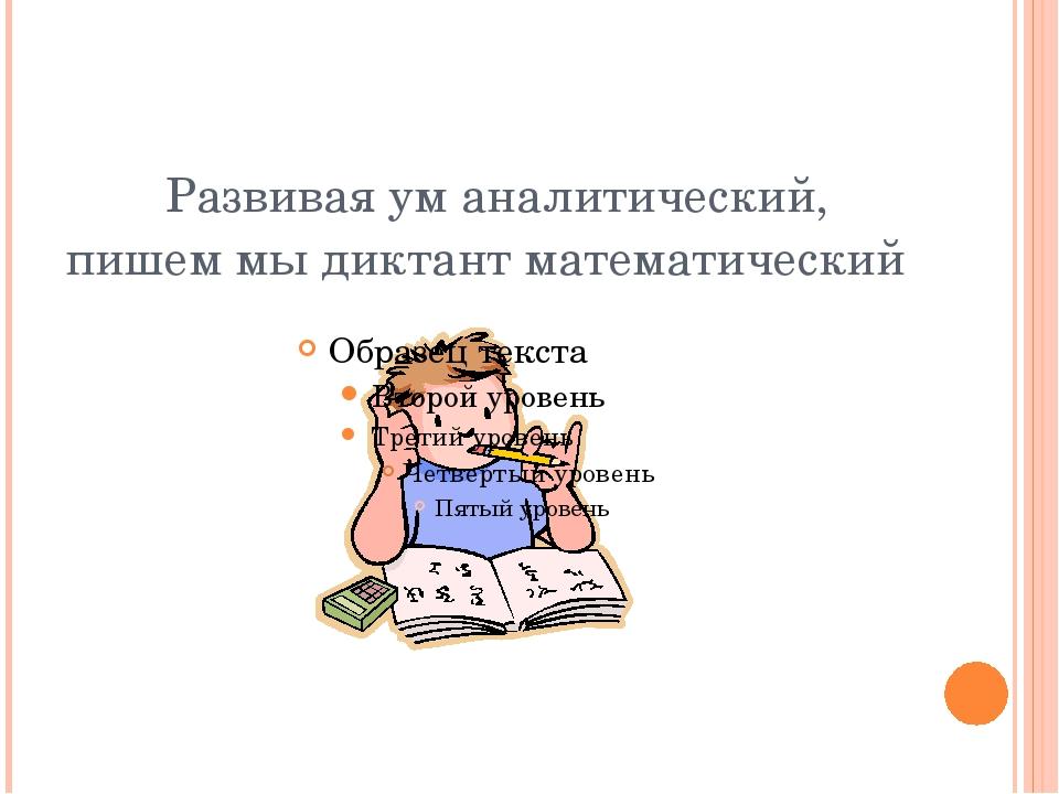 Развивая ум аналитический, пишем мы диктант математический