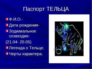 Паспорт ТЕЛЬЦА Ф.И.О.- Дата рождения- Зодиакальное созвездие- (21.04- 20.05)