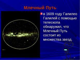 * Млечный Путь в 1609 году Галилео Галилей с помощью телескопа обнаружил, что