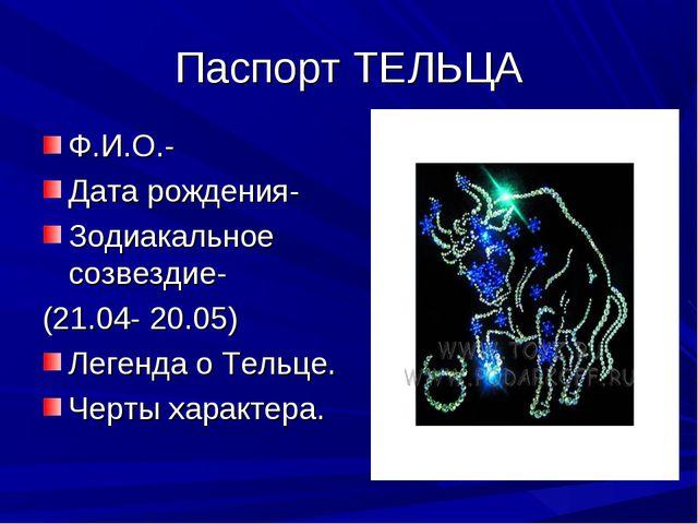 Паспорт ТЕЛЬЦА Ф.И.О.- Дата рождения- Зодиакальное созвездие- (21.04- 20.05)...