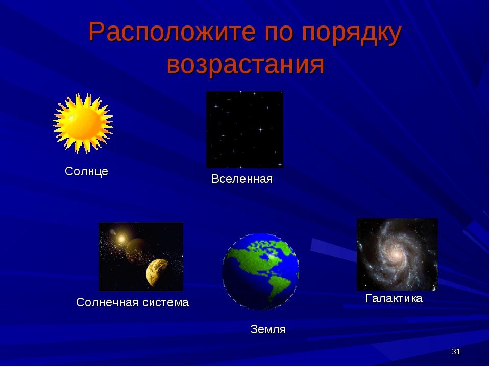 * Расположите по порядку возрастания Солнце Вселенная Солнечная система Земля...