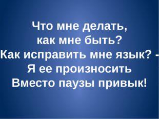 Что мне делать, как мне быть? Как исправить мне язык? - Я ее произносить Вмес