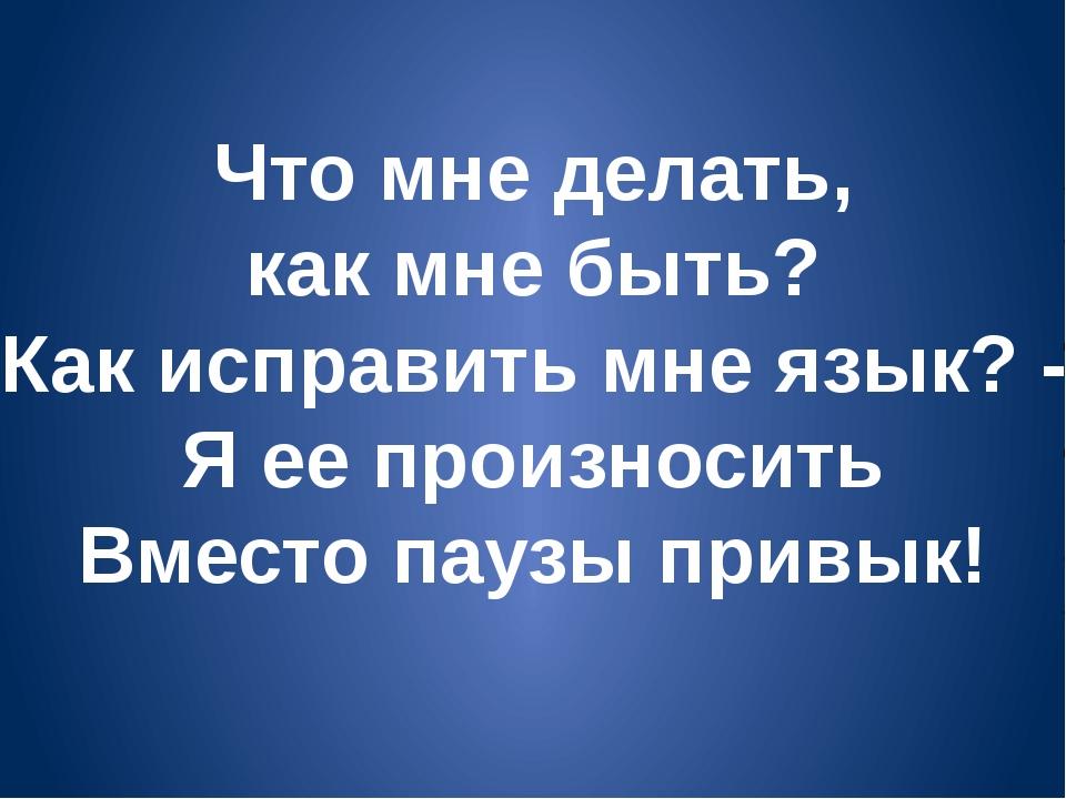 Что мне делать, как мне быть? Как исправить мне язык? - Я ее произносить Вмес...