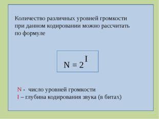N = 2 I N - число уровней громкости I – глубина кодирования звука (в битах)