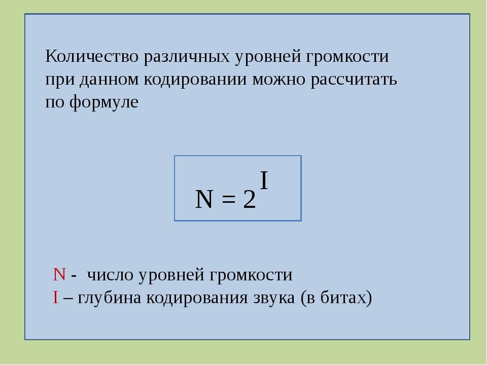 N = 2 I N - число уровней громкости I – глубина кодирования звука (в битах)...