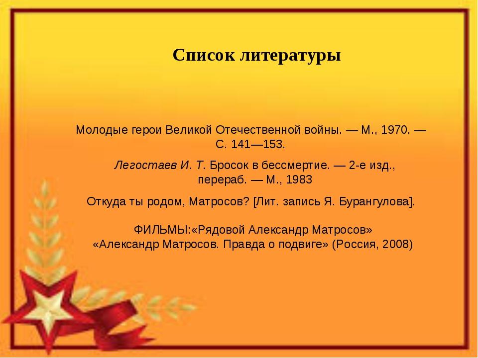 Список литературы Молодые герои Великой Отечественной войны.—М., 1970.— С....