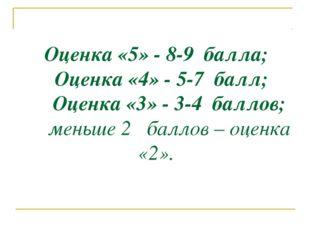 Оценка «5» - 8-9 балла; Оценка «4» - 5-7 балл; Оценка «3» - 3-4 баллов; меньш
