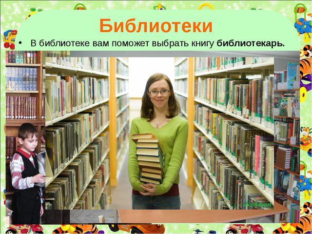 Библиотеки В библиотеке вам поможет выбрать книгу библиотекарь.