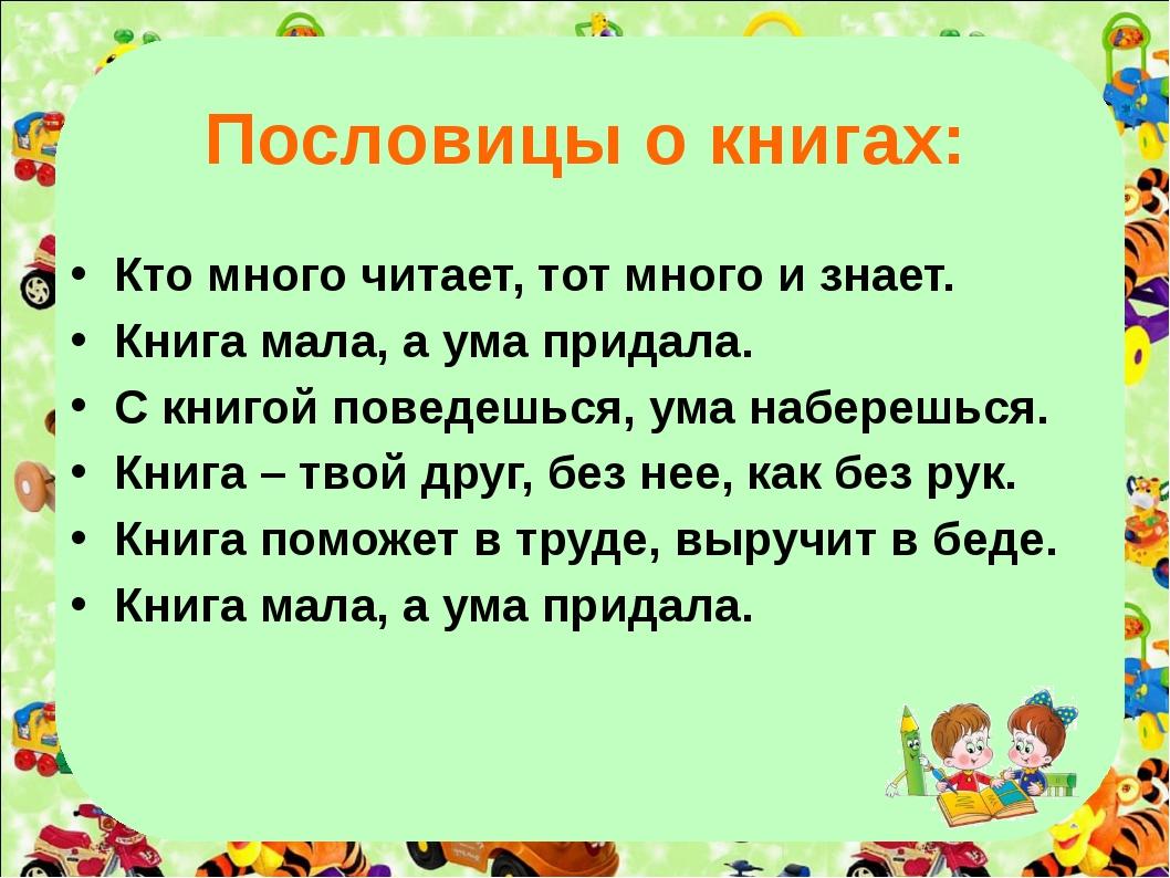 Пословицы о книгах: Кто много читает, тот много и знает. Книга мала, а ума п...