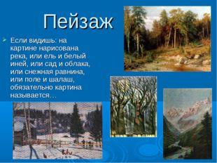 Пейзаж Если видишь: на картине нарисована река, или ель и белый иней, или сад