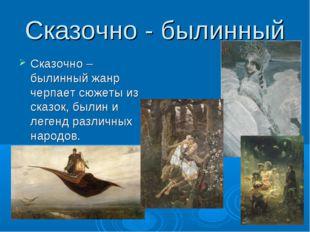 Сказочно - былинный Сказочно – былинный жанр черпает сюжеты из сказок, былин