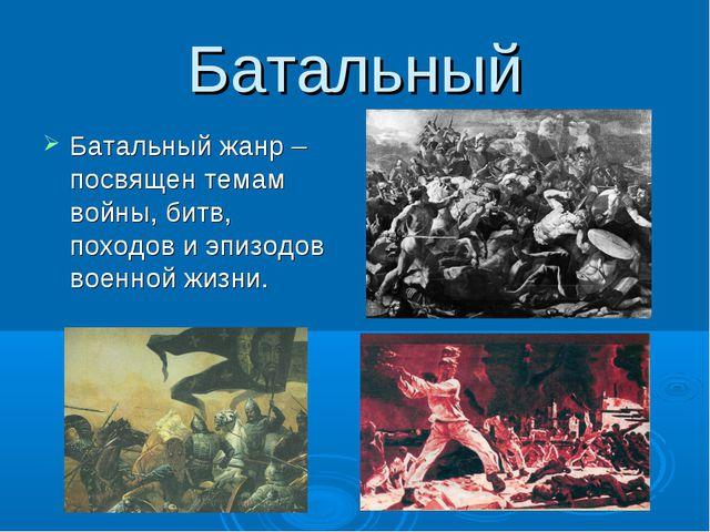 Батальный Батальный жанр – посвящен темам войны, битв, походов и эпизодов вое...