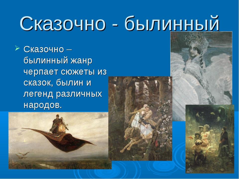 Сказочно - былинный Сказочно – былинный жанр черпает сюжеты из сказок, былин...