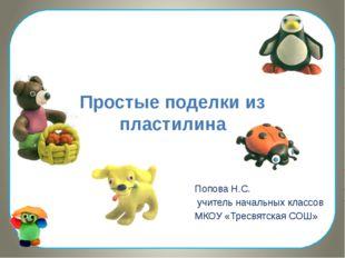 Простые поделки из пластилина Попова Н.С. учитель начальных классов МКОУ «Тре