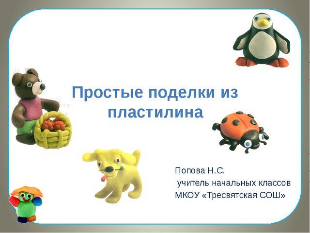 Простые поделки из пластилина Попова Н.С. учитель начальных классов МКОУ «Тре...
