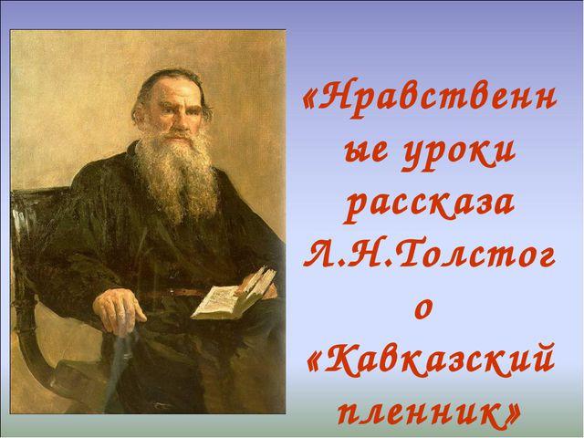 «Нравственные уроки рассказа Л.Н.Толстого «Кавказский пленник»