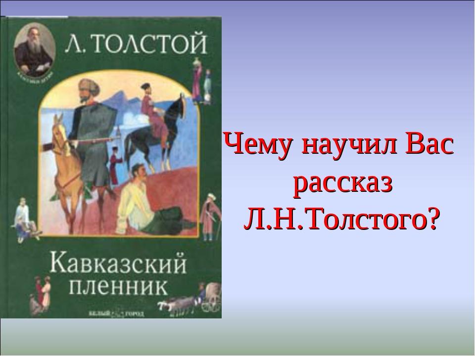Чему научил Вас рассказ Л.Н.Толстого?
