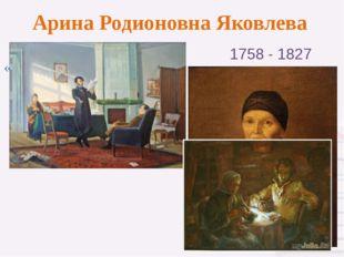 Арина Родионовна Яковлева 1758 - 1827 «Если грядущее поколение будет чтить мо