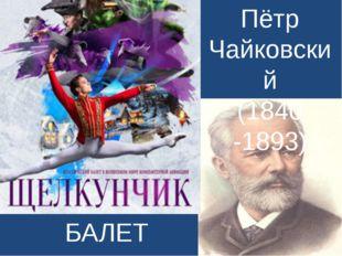 БАЛЕТ Пётр Чайковский (1840 -1893)
