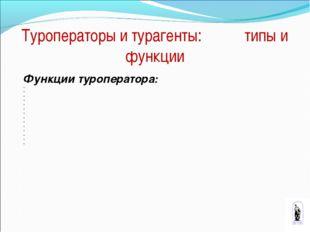 Туроператоры и турагенты: типы и функции Функции туроператора: * * * * * * *