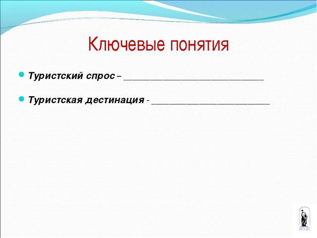 Ключевые понятия Туристский спрос – ________________________________ Туристск...