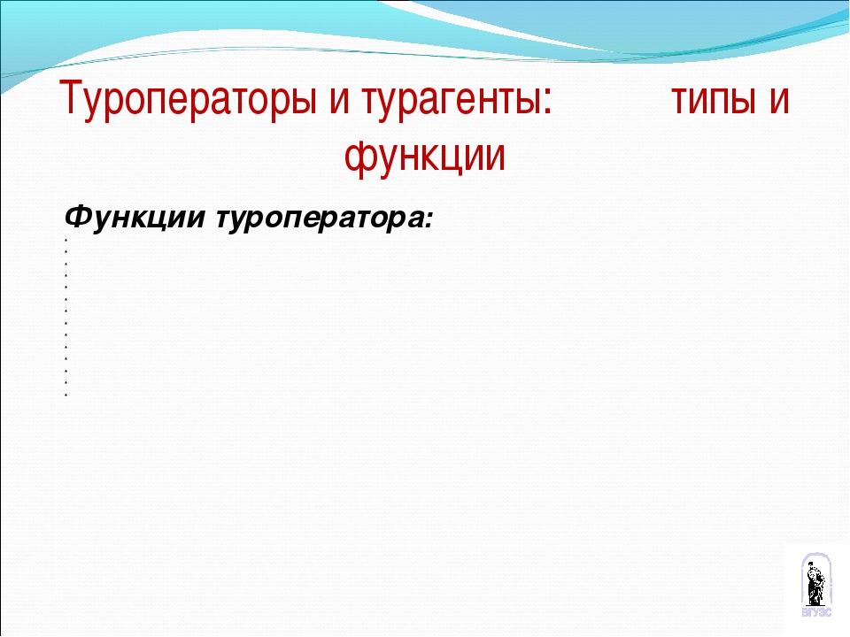 Туроператоры и турагенты: типы и функции Функции туроператора: * * * * * * *...