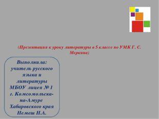 (Презентация к уроку литературы в 5 классе по УМК Г. С. Меркина) Выполнила: у