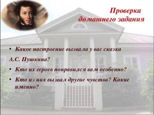Проверка домашнего задания Какое настроение вызвала у вас сказка А.С. Пушкина