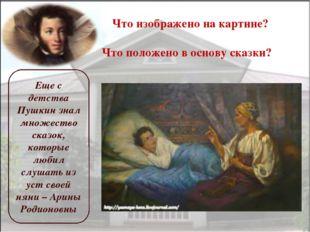 Что изображено на картине? Что положено в основу сказки? Еще с детства Пушкин