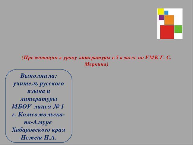 (Презентация к уроку литературы в 5 классе по УМК Г. С. Меркина) Выполнила: у...