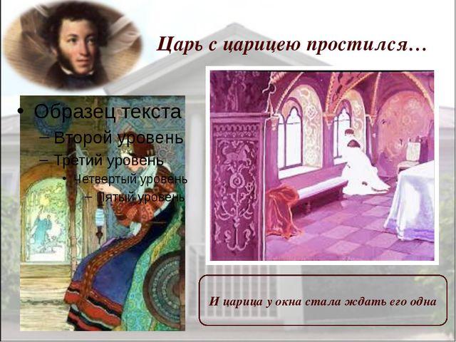 Царь с царицею простился… И царица у окна стала ждать его одна