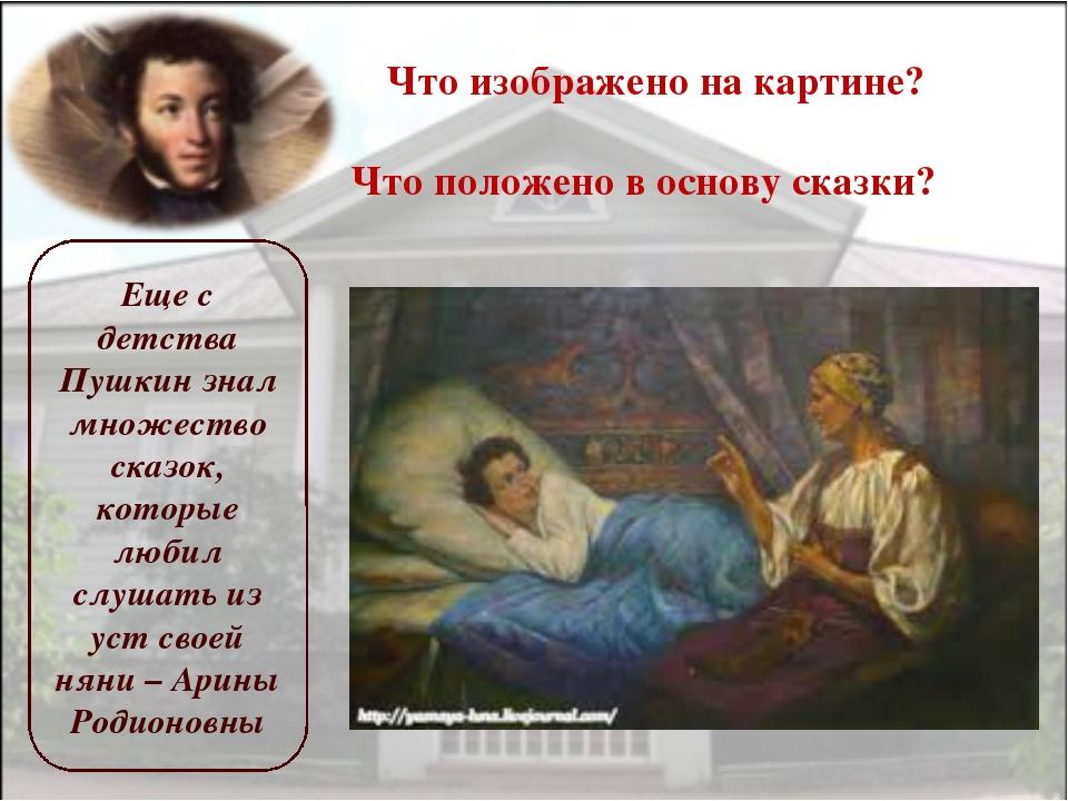Что изображено на картине? Что положено в основу сказки? Еще с детства Пушкин...