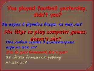 Ты играл в футбол вчера, не так ли? She likes to play computer games, doesn't
