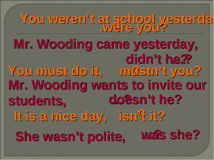 You weren't at school yesterday, …? were you? Mr. Wooding came yesterday, …?