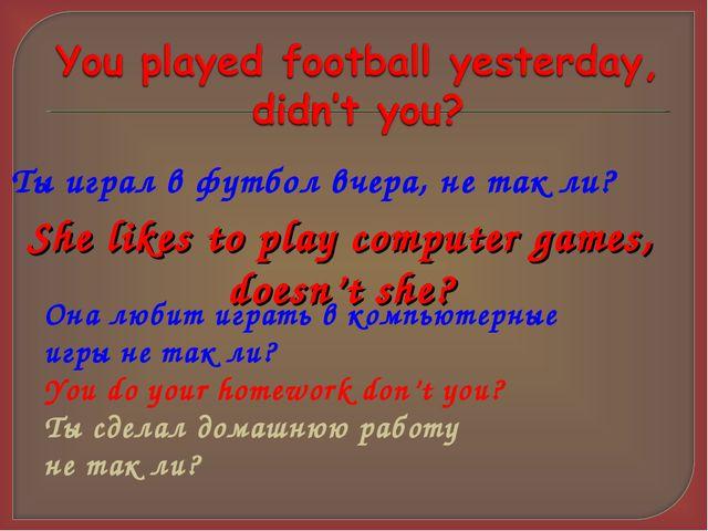 Ты играл в футбол вчера, не так ли? She likes to play computer games, doesn't...