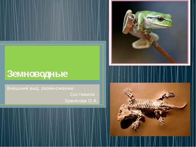 Земноводные Внешний вид, размножение. Составила : Хренкова О.А.