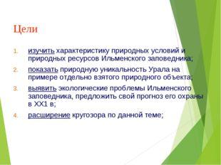Цели изучить характеристику природных условий и природных ресурсов Ильменског