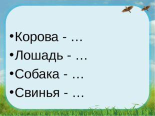 Корова - … Лошадь - … Собака - … Свинья - …
